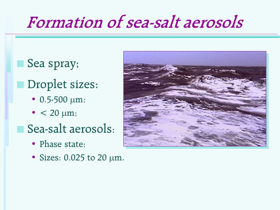 Formation of sea-salt aerosols n Sea spray; n Droplet sizes: 0.5-500  m; < 20  m; n Sea-salt aerosols : Phase state; Sizes: 0.025 to 20  m.