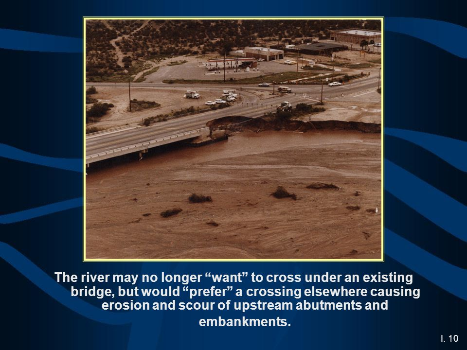 """I. 10 The river may no longer """"want"""" to cross under an existing bridge, but would """"prefer"""" a crossing elsewhere causing erosion and scour of upstream"""