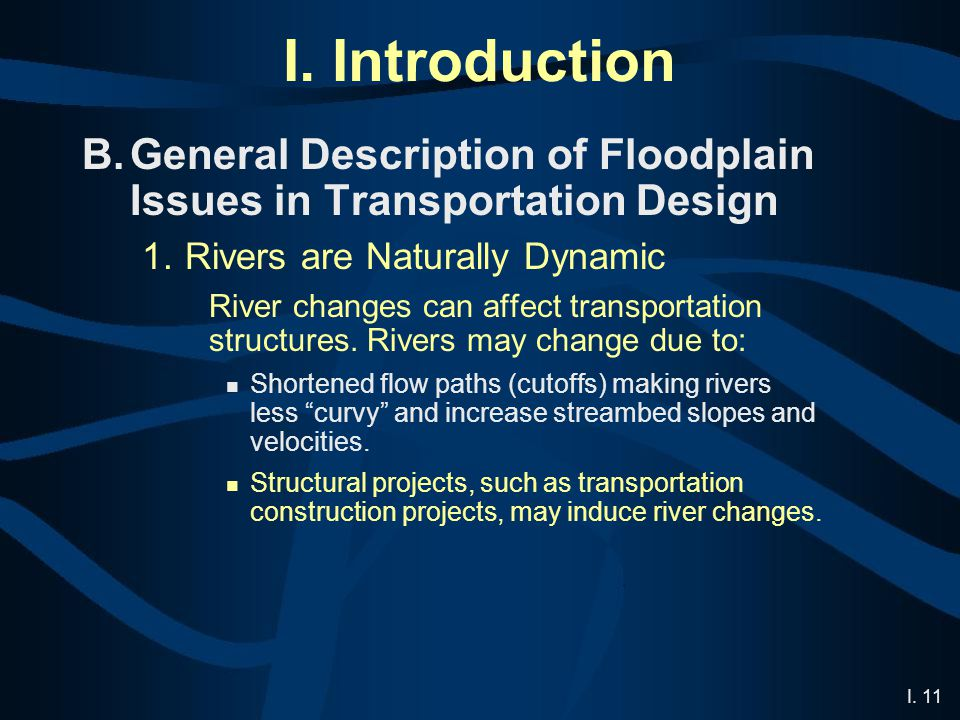 I. 11 I. Introduction B.General Description of Floodplain Issues in Transportation Design 1.Rivers are Naturally Dynamic River changes can affect tran