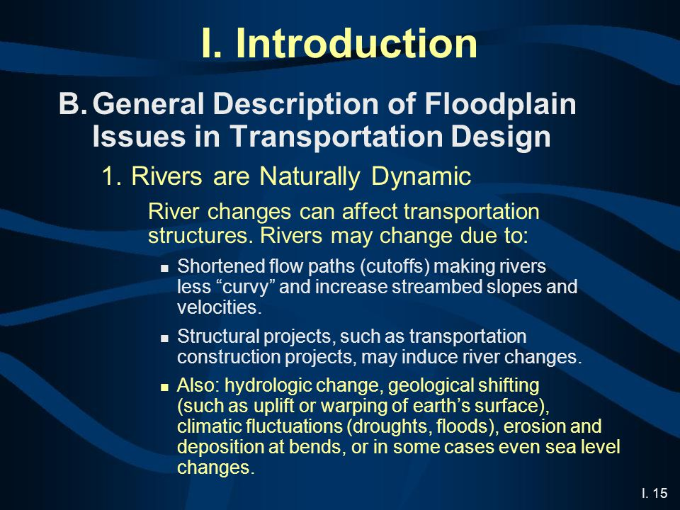 I. 15 I. Introduction B.General Description of Floodplain Issues in Transportation Design 1.Rivers are Naturally Dynamic River changes can affect tran