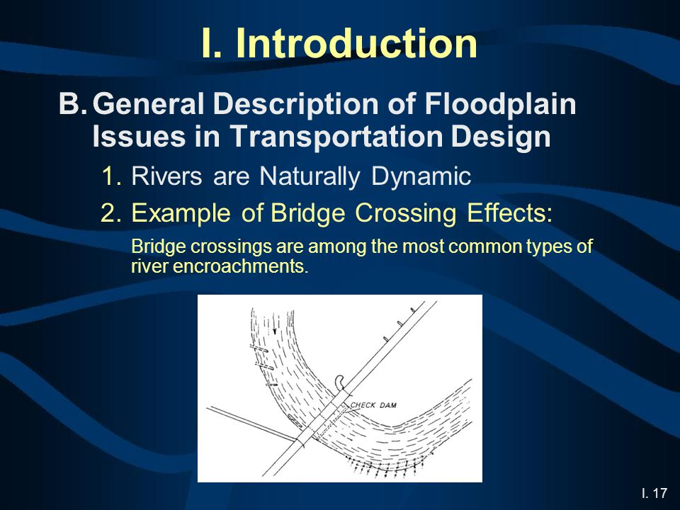 I. 17 I. Introduction B.General Description of Floodplain Issues in Transportation Design 1.Rivers are Naturally Dynamic 2.Example of Bridge Crossing