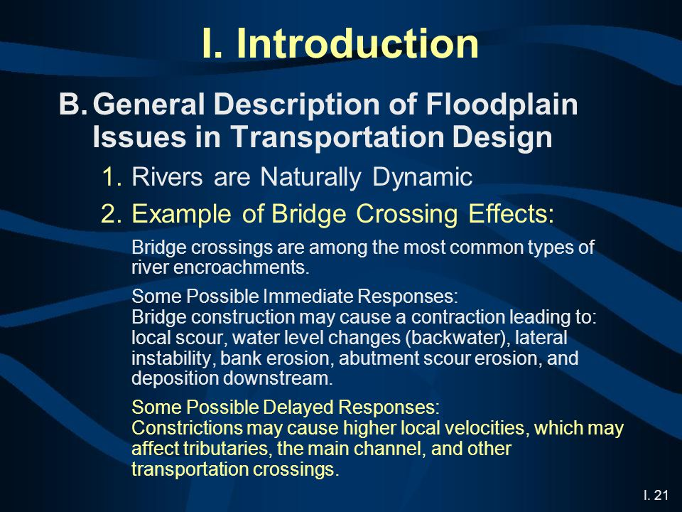 I. 21 I. Introduction B.General Description of Floodplain Issues in Transportation Design 1.Rivers are Naturally Dynamic 2.Example of Bridge Crossing