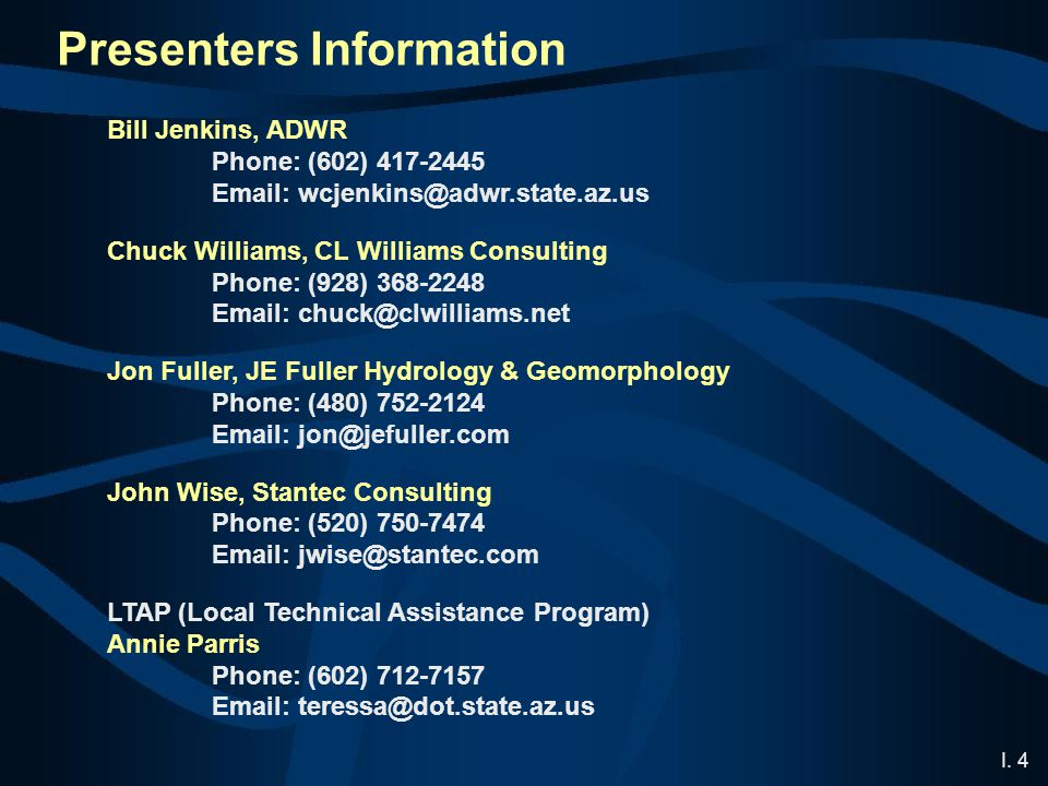 I. 4 Presenters Information Bill Jenkins, ADWR Phone: (602) 417-2445 Email: wcjenkins@adwr.state.az.us Chuck Williams, CL Williams Consulting Phone: (