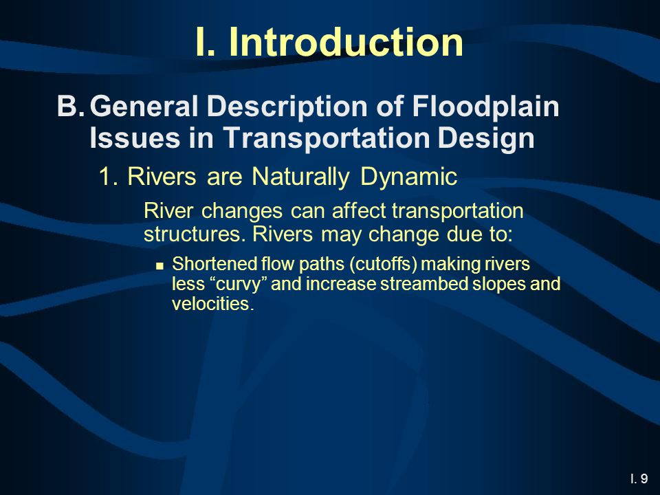 I. 9 I. Introduction B.General Description of Floodplain Issues in Transportation Design 1.Rivers are Naturally Dynamic River changes can affect trans