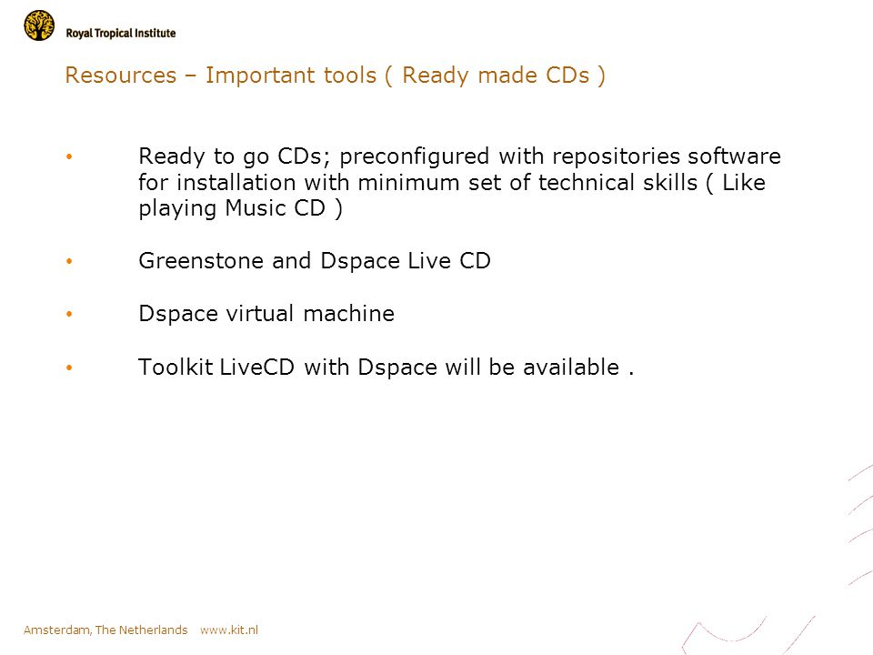 Amsterdam, The Netherlands www.kit.nl Resources – Important tools ( Ready made CDs ) Ready to go CDs; preconfigured with repositories software for installation with minimum set of technical skills ( Like playing Music CD ) Greenstone and Dspace Live CD Dspace virtual machine Toolkit LiveCD with Dspace will be available.