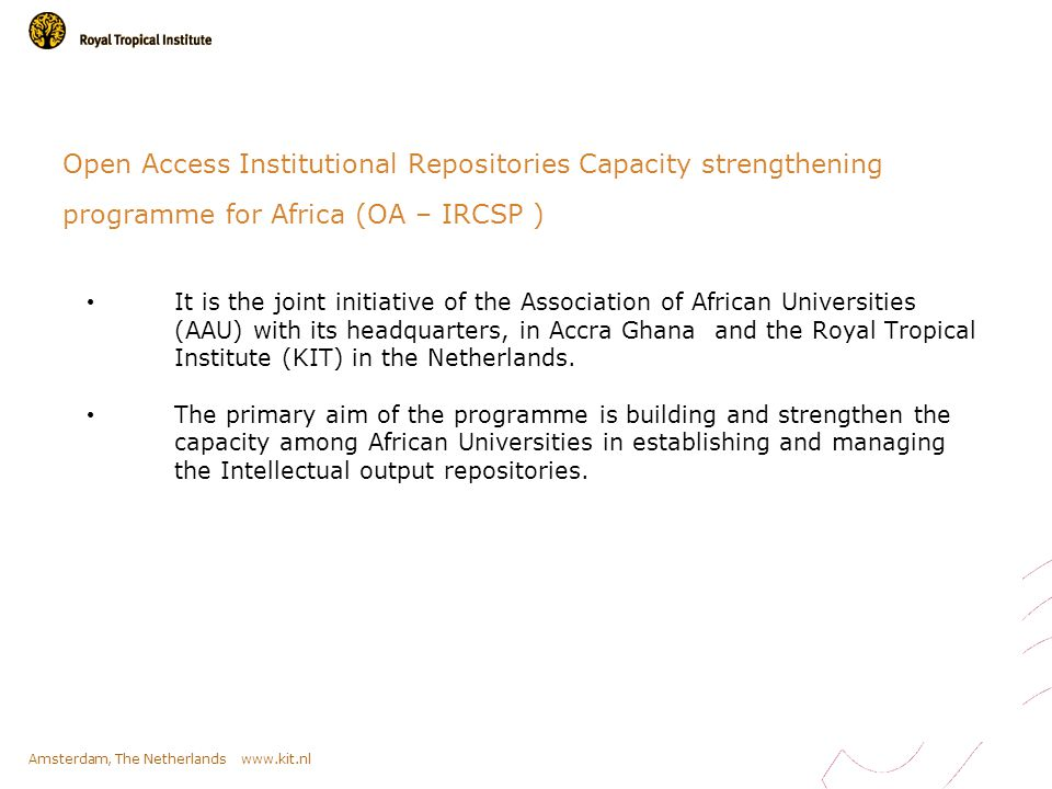 Amsterdam, The Netherlands www.kit.nl Open Access Institutional Repositories Capacity strengthening programme for Africa (OA – IRCSP ) It is the joint initiative of the Association of African Universities (AAU) with its headquarters, in Accra Ghana and the Royal Tropical Institute (KIT) in the Netherlands.