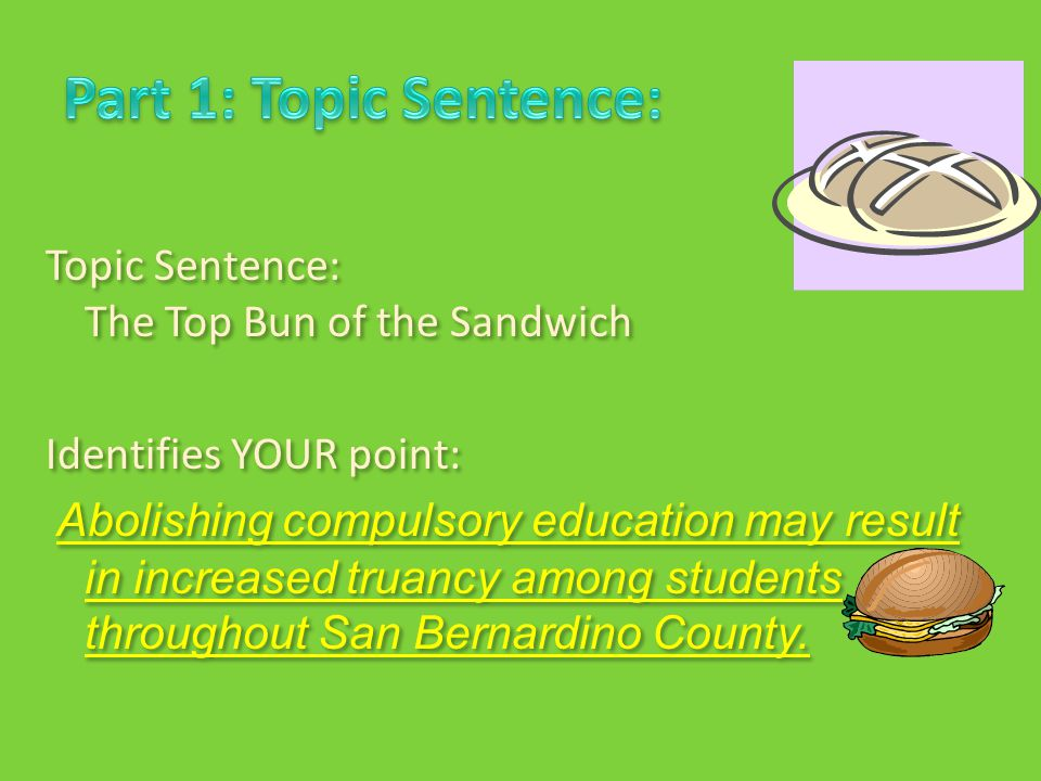 Topic Sentence: The Top Bun of the Sandwich Identifies YOUR point: Abolishing compulsory education may result in increased truancy among students throughout San Bernardino County.