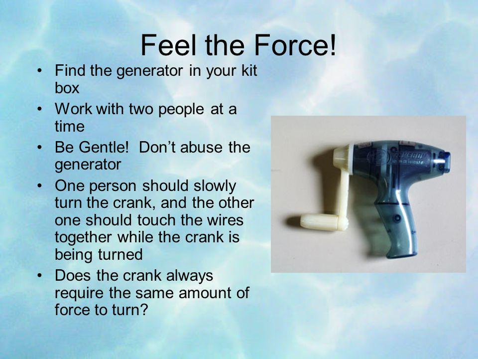 Feel the Force. Find the generator in your kit box Work with two people at a time Be Gentle.
