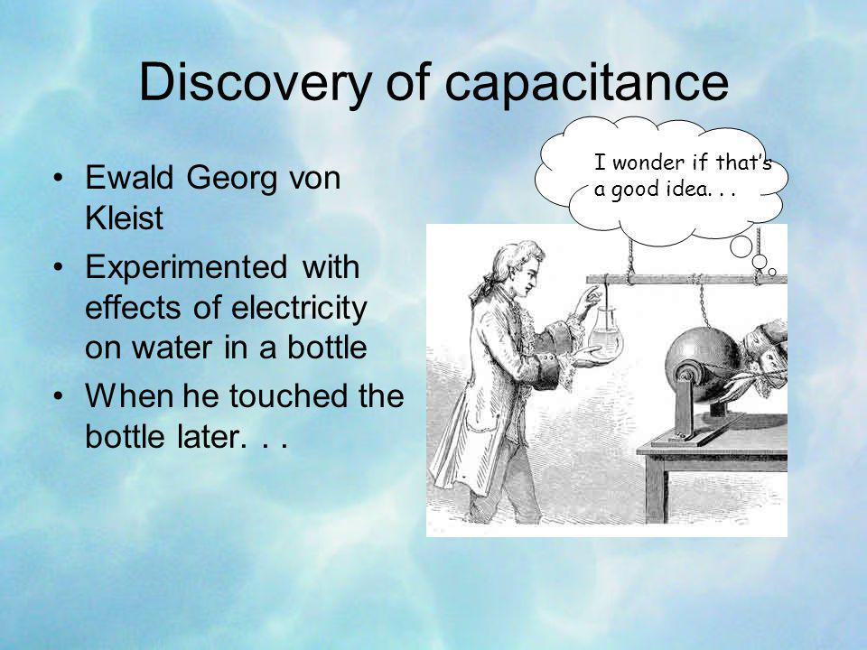 Discovery of capacitance Ewald Georg von Kleist Experimented with effects of electricity on water in a bottle When he touched the bottle later...