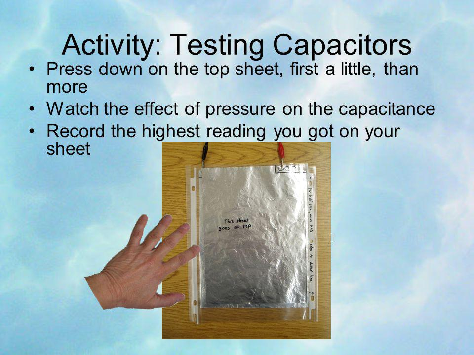 Activity: Testing Capacitors Press down on the top sheet, first a little, than more Watch the effect of pressure on the capacitance Record the highest reading you got on your sheet
