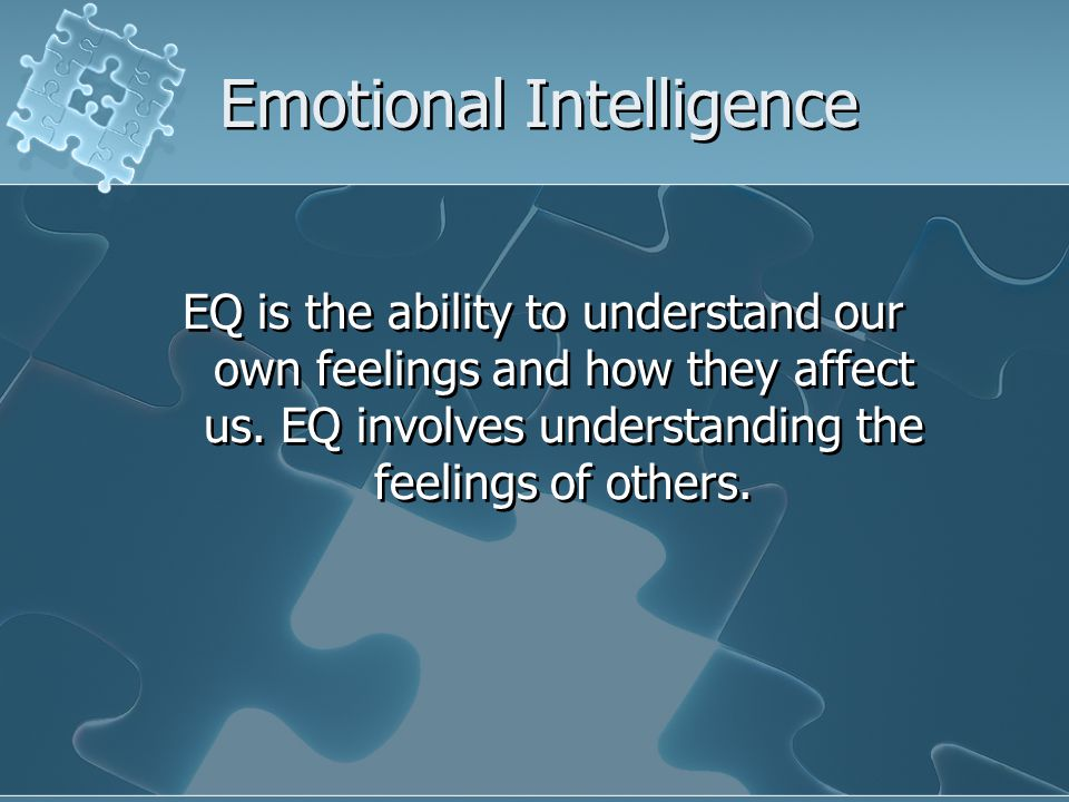 Emotional Intelligence EQ is the ability to understand our own feelings and how they affect us.