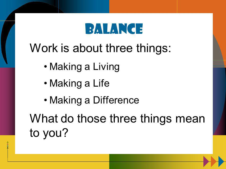 Balance Work is about three things: Making a Living Making a Life Making a Difference What do those three things mean to you