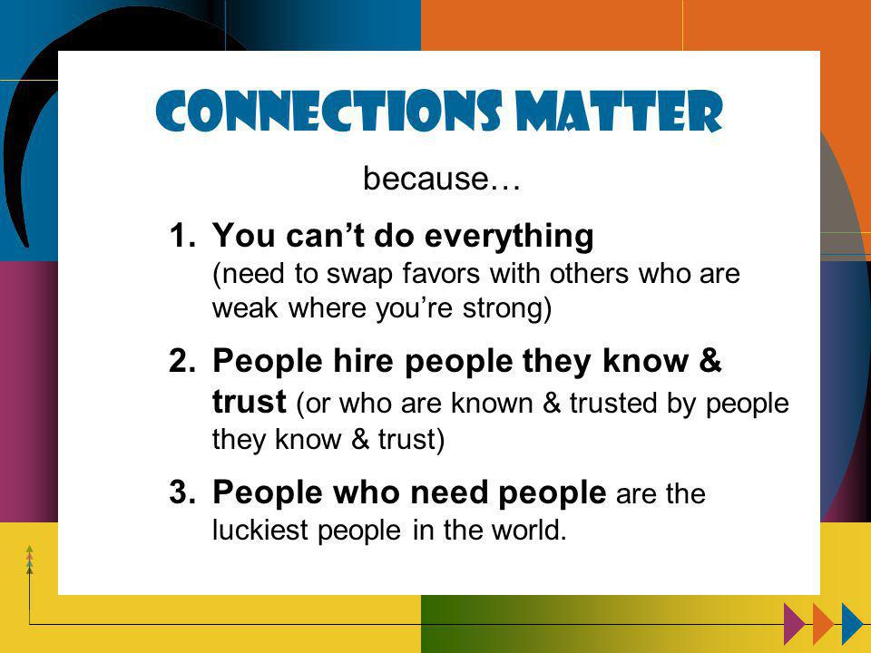 Connections Matter because… 1.You can't do everything (need to swap favors with others who are weak where you're strong) 2.People hire people they know & trust (or who are known & trusted by people they know & trust) 3.People who need people are the luckiest people in the world.