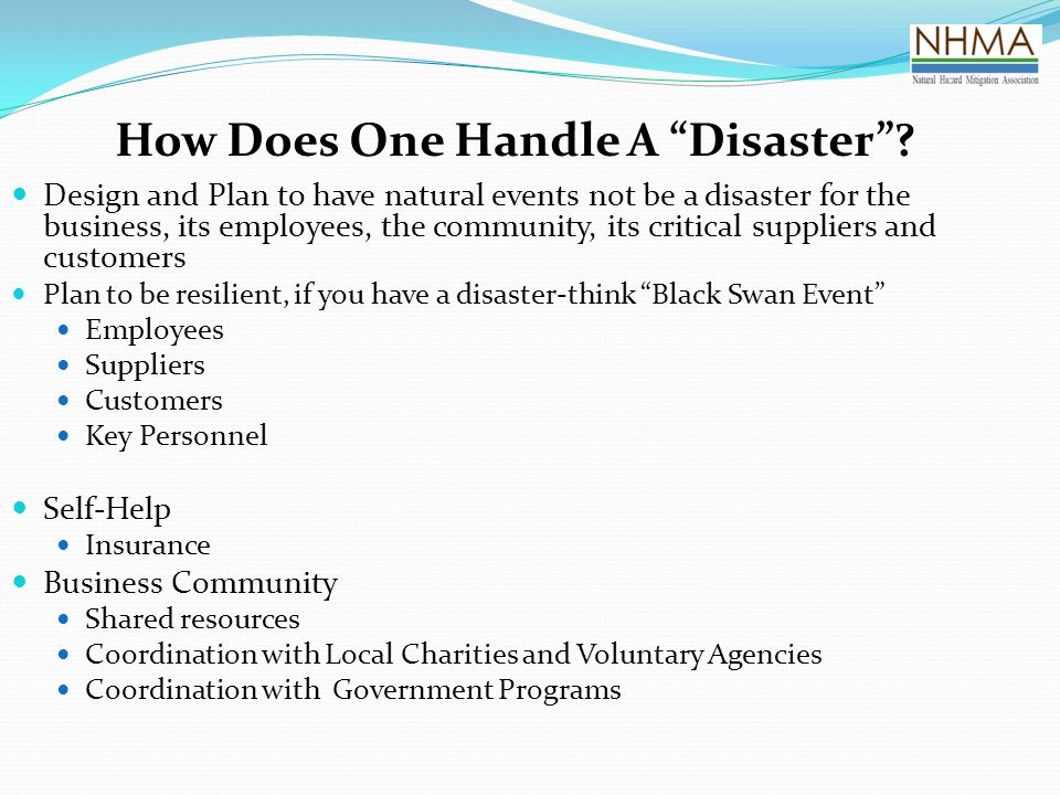 "How Does One Handle A ""Disaster""? Design and Plan to have natural events not be a disaster for the business, its employees, the community, its critica"