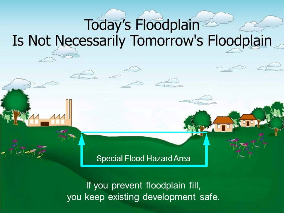 Natural Hazard Mitigation Association www.nhma.info 36 Special Flood Hazard Area If you prevent floodplain fill, you keep existing development safe.