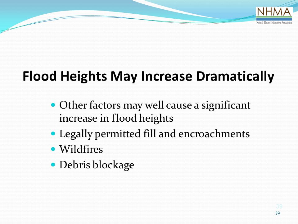 39 Flood Heights May Increase Dramatically Other factors may well cause a significant increase in flood heights Legally permitted fill and encroachmen
