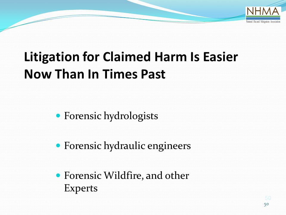 50 Litigation for Claimed Harm Is Easier Now Than In Times Past Forensic hydrologists Forensic hydraulic engineers Forensic Wildfire, and other Expert