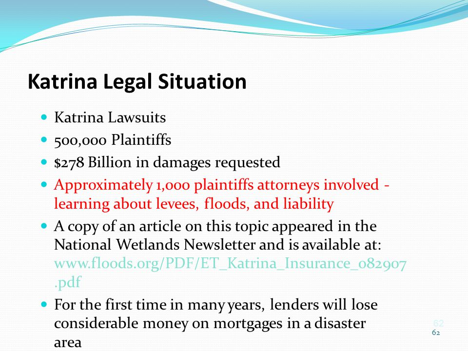 62 Katrina Legal Situation Katrina Lawsuits 500,000 Plaintiffs $278 Billion in damages requested Approximately 1,000 plaintiffs attorneys involved - l