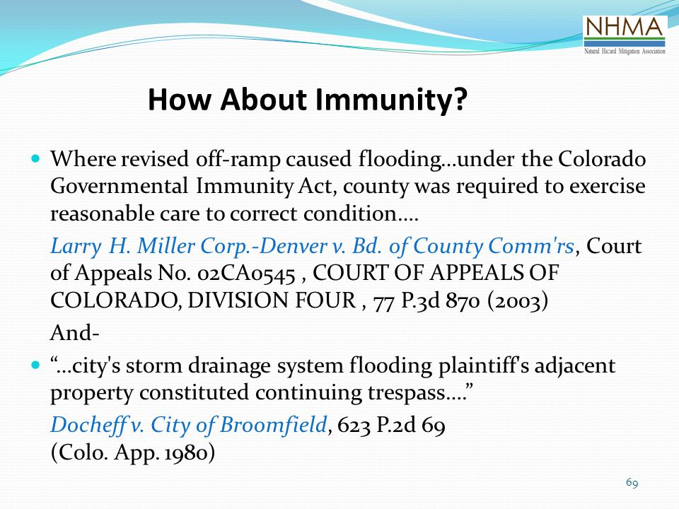 69 How About Immunity? Where revised off-ramp caused flooding…under the Colorado Governmental Immunity Act, county was required to exercise reasonable