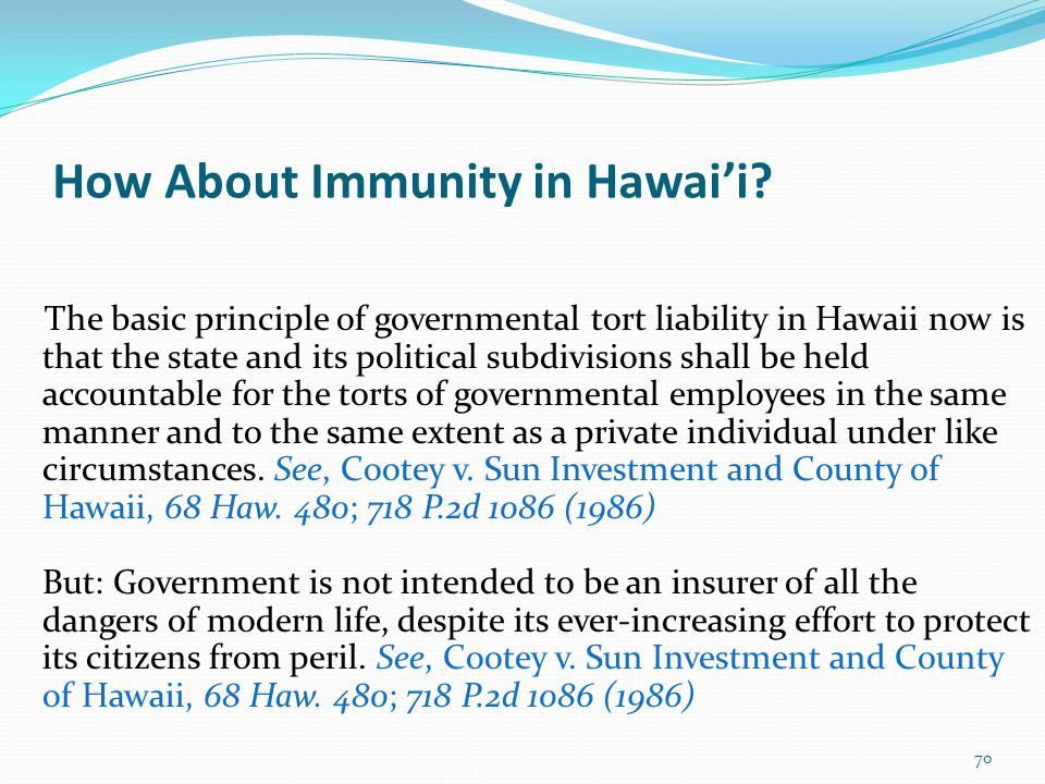 70 How About Immunity in Hawai'i? The basic principle of governmental tort liability in Hawaii now is that the state and its political subdivisions sh