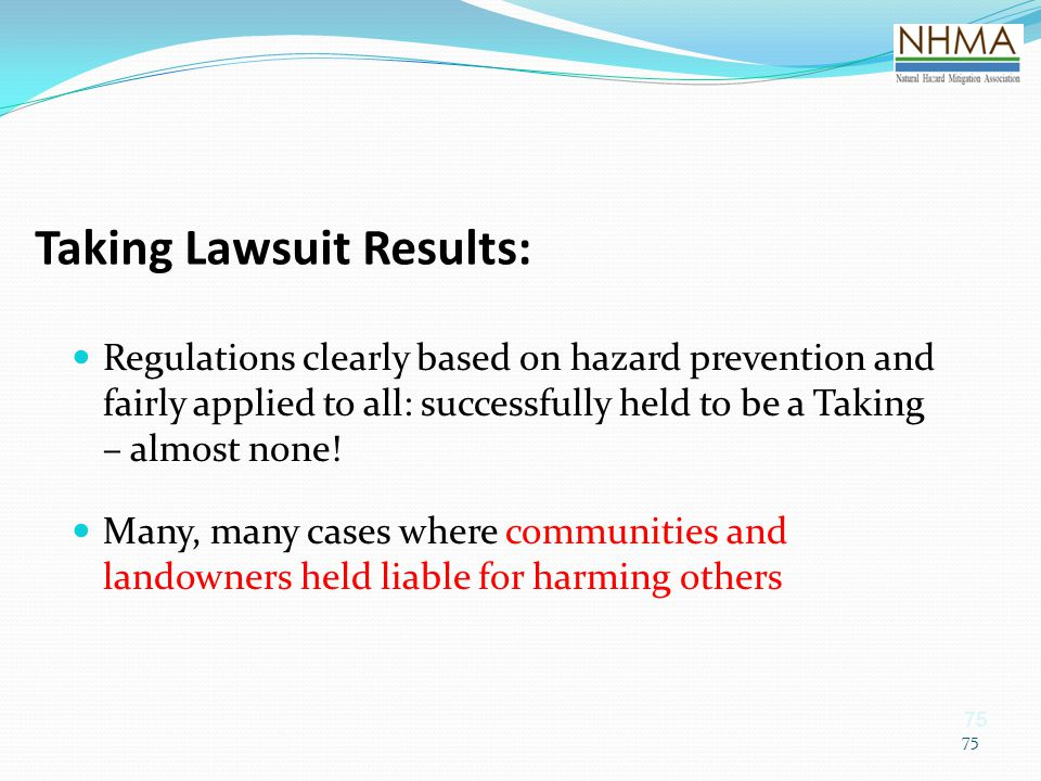 75 Taking Lawsuit Results: Regulations clearly based on hazard prevention and fairly applied to all: successfully held to be a Taking – almost none! M