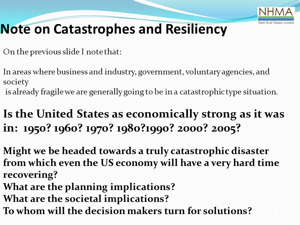 Note on Catastrophes and Resiliency 98 On the previous slide I note that: In areas where business and industry, government, voluntary agencies, and so