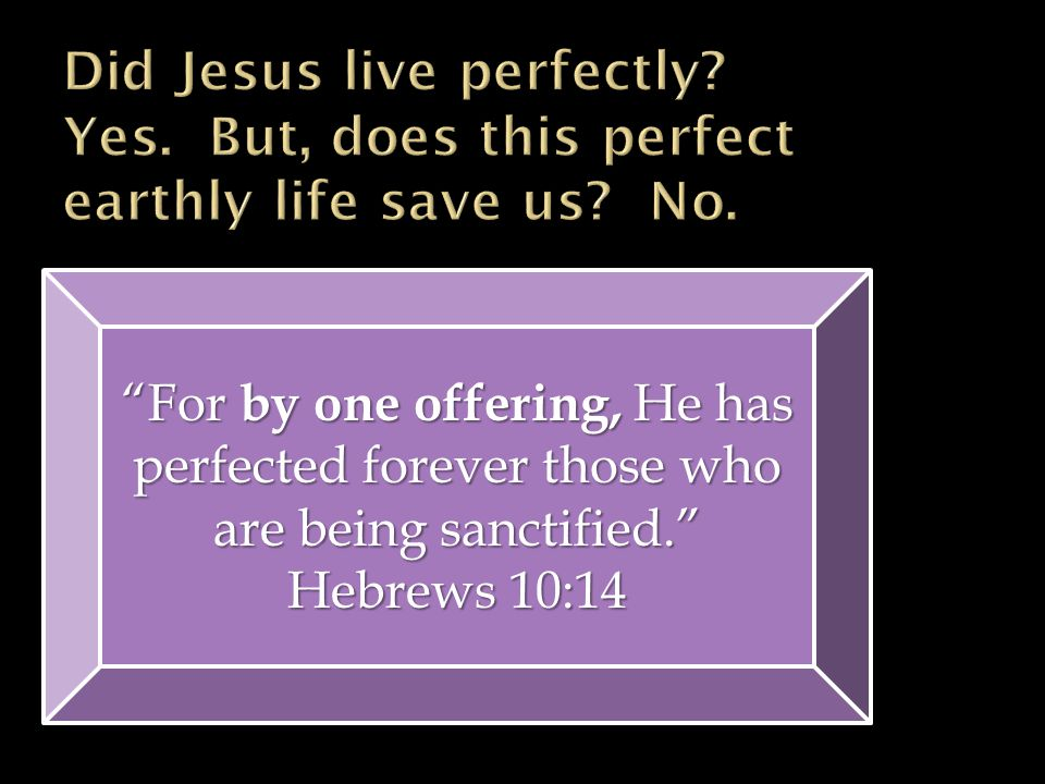 For by one offering, He has perfected forever those who are being sanctified. Hebrews 10:14 For by one offering, He has perfected forever those who are being sanctified. Hebrews 10:14
