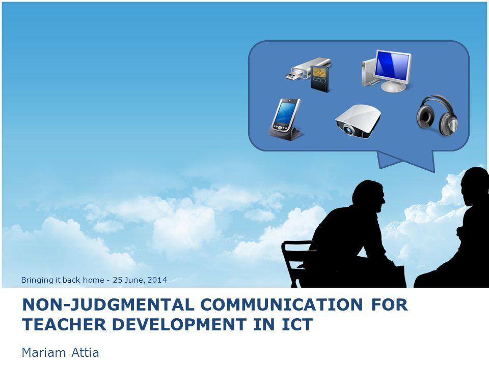 NON-JUDGMENTAL COMMUNICATION FOR TEACHER DEVELOPMENT IN ICT Mariam Attia Bringing it back home - 25 June, 2014