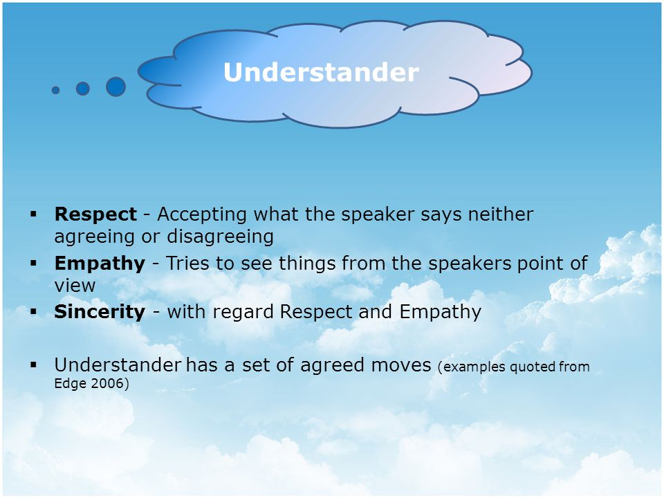  Respect - Accepting what the speaker says neither agreeing or disagreeing  Empathy - Tries to see things from the speakers point of view  Sincerity - with regard Respect and Empathy  Understander has a set of agreed moves (examples quoted from Edge 2006) Understander
