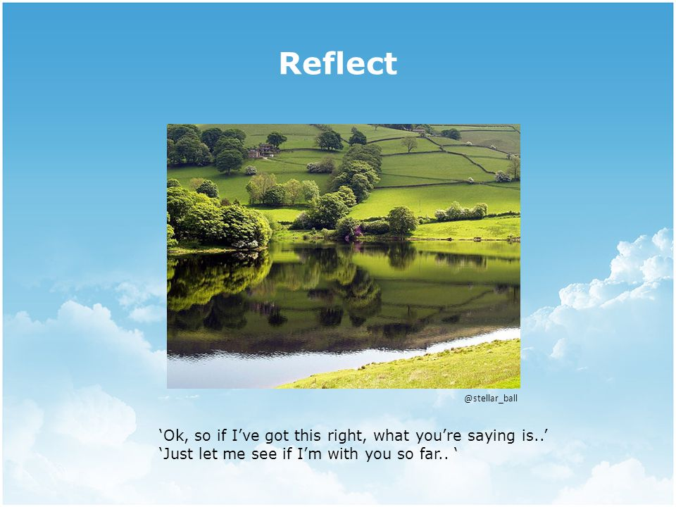 Reflect @stellar_ball 'Ok, so if I've got this right, what you're saying is..' 'Just let me see if I'm with you so far..