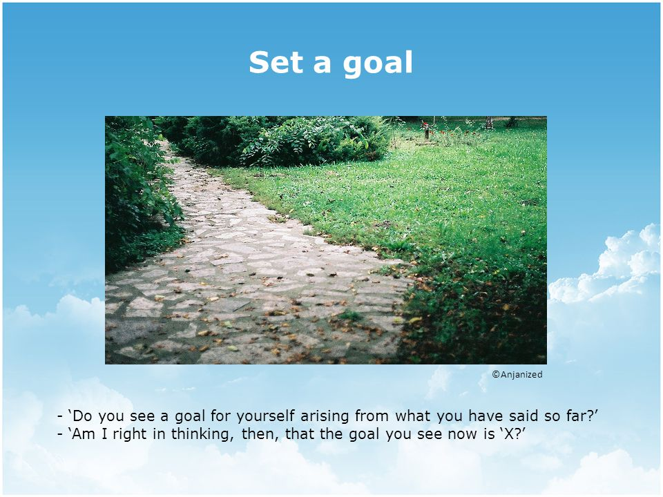 Set a goal ©Anjanized - 'Do you see a goal for yourself arising from what you have said so far ' - 'Am I right in thinking, then, that the goal you see now is 'X '
