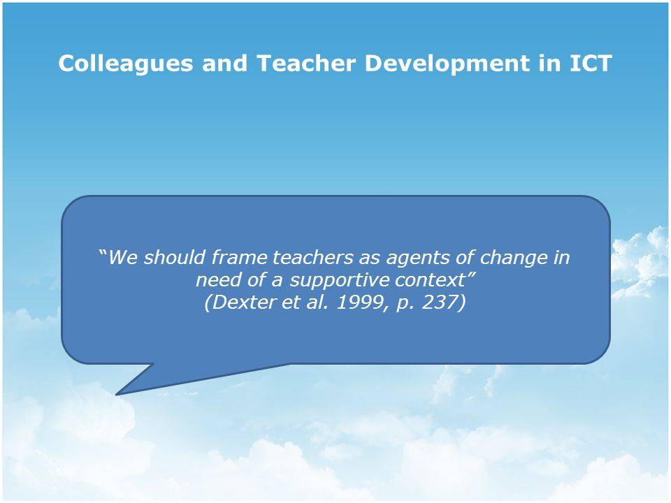 Colleagues and Teacher Development in ICT We should frame teachers as agents of change in need of a supportive context (Dexter et al.