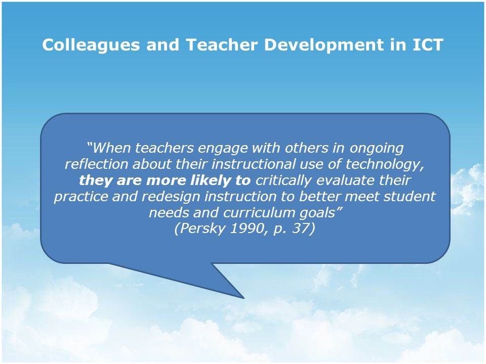 Colleagues and Teacher Development in ICT When teachers engage with others in ongoing reflection about their instructional use of technology, they are more likely to critically evaluate their practice and redesign instruction to better meet student needs and curriculum goals (Persky 1990, p.