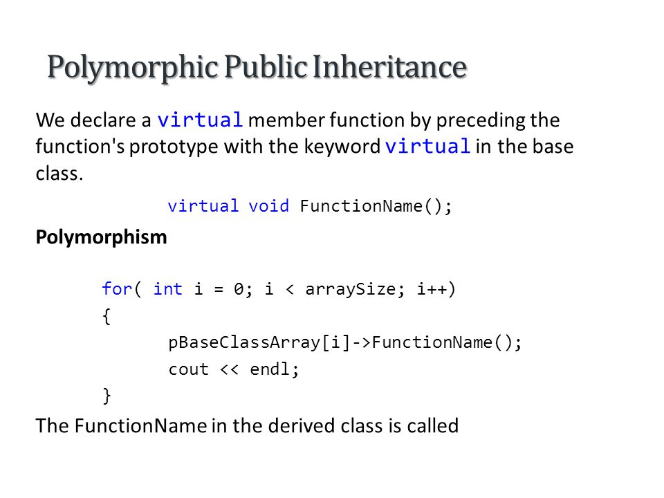Polymorphic Public Inheritance An overridden member function in a derived class has the same signature and return type (i.e., prototype) as the member function it overrides in its base class.