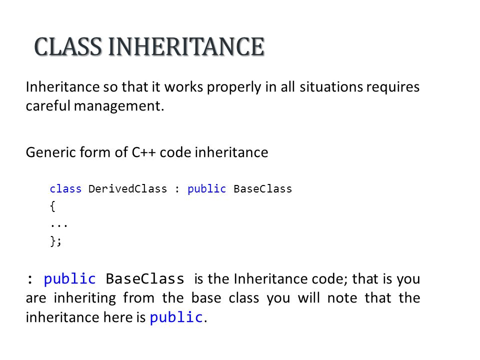 CLASS INHERITANCE You can inherit from a class Public derivation Protected derivation Private derivation Base class accessInheritance access specifier publicprotectedprivate public protectedprivate protected private 3