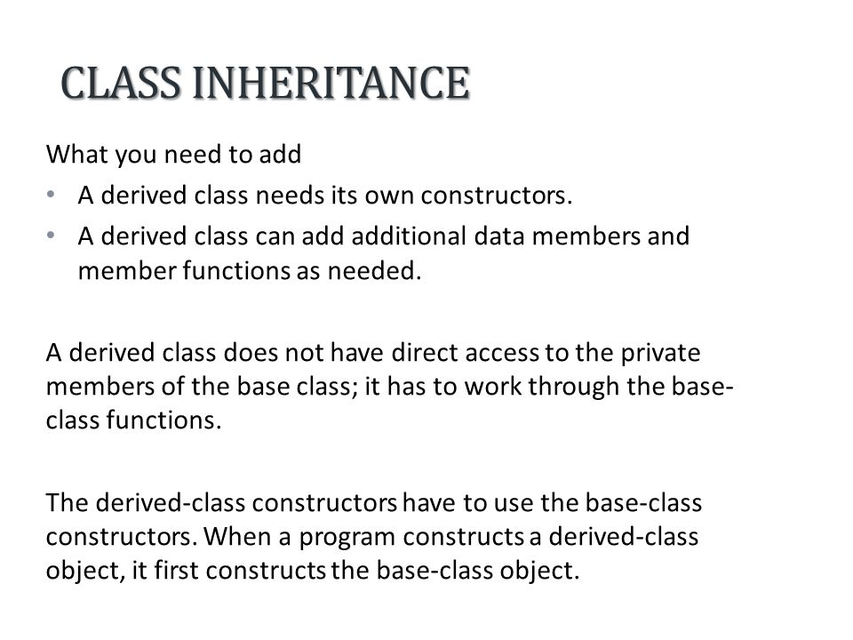 CLASS INHERITANCE What you need to add A derived class needs its own constructors.