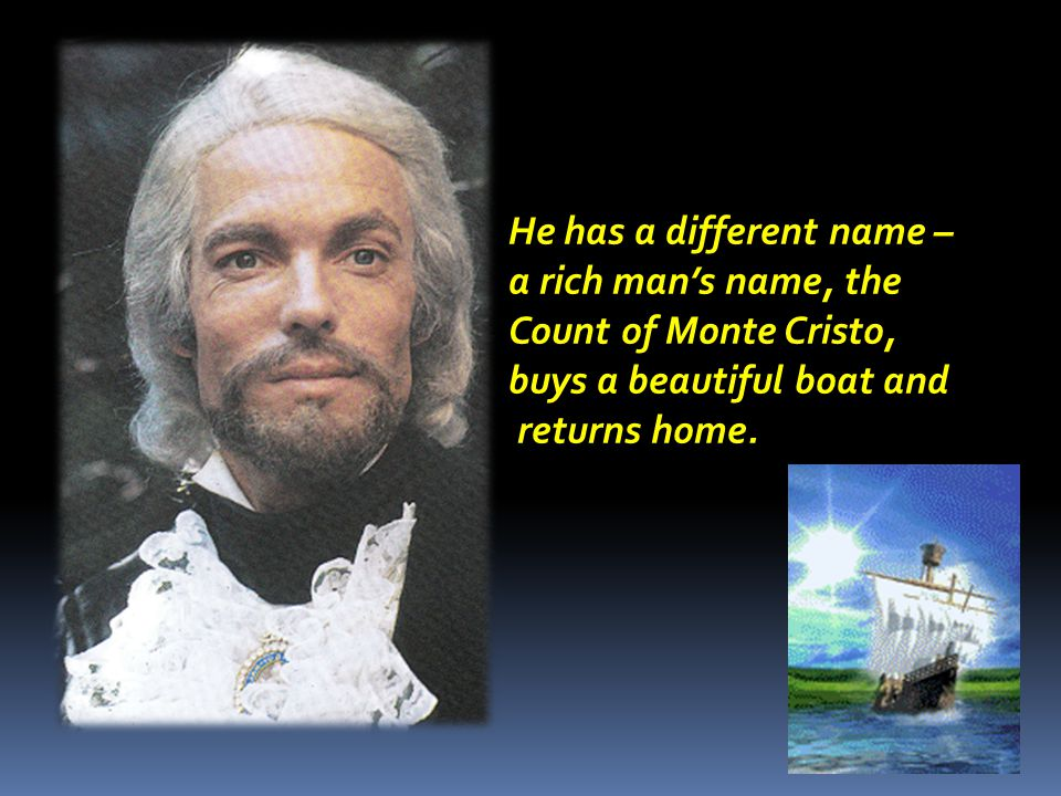 He has a different name – a rich man's name, the Count of Monte Cristo, buys a beautiful boat and returns home.
