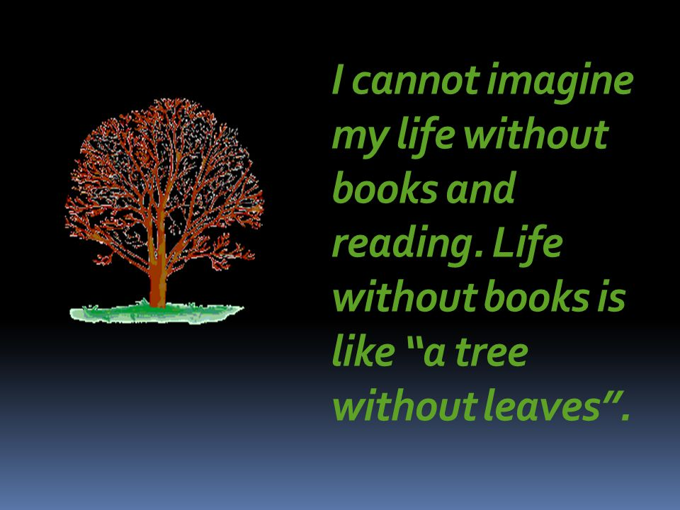 I cannot imagine my life without books and reading.