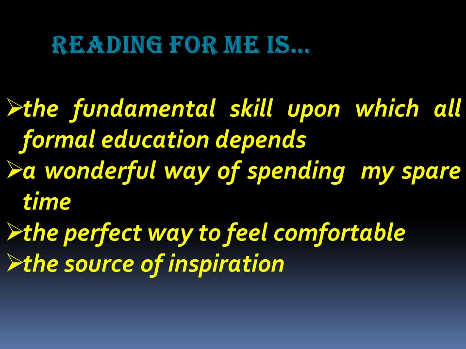 Reading for me is…  the fundamental skill upon which all formal education depends  a wonderful way of spending my spare time  the perfect way to feel comfortable  the source of inspiration
