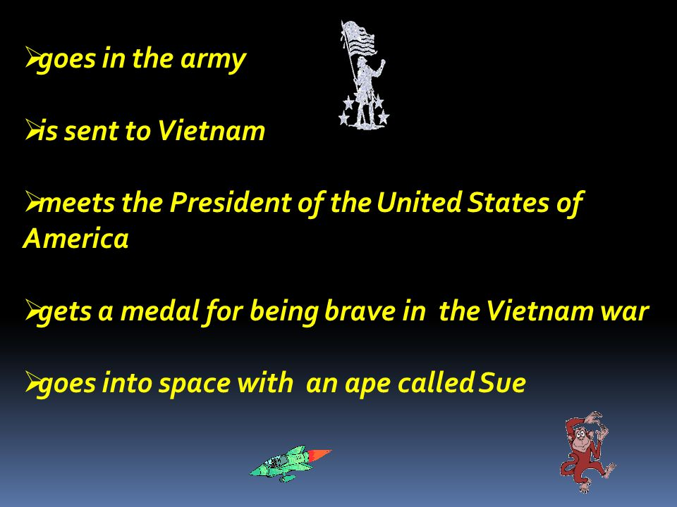  goes in the army  is sent to Vietnam  meets the President of the United States of America  gets a medal for being brave in the Vietnam war  goes into space with an ape called Sue