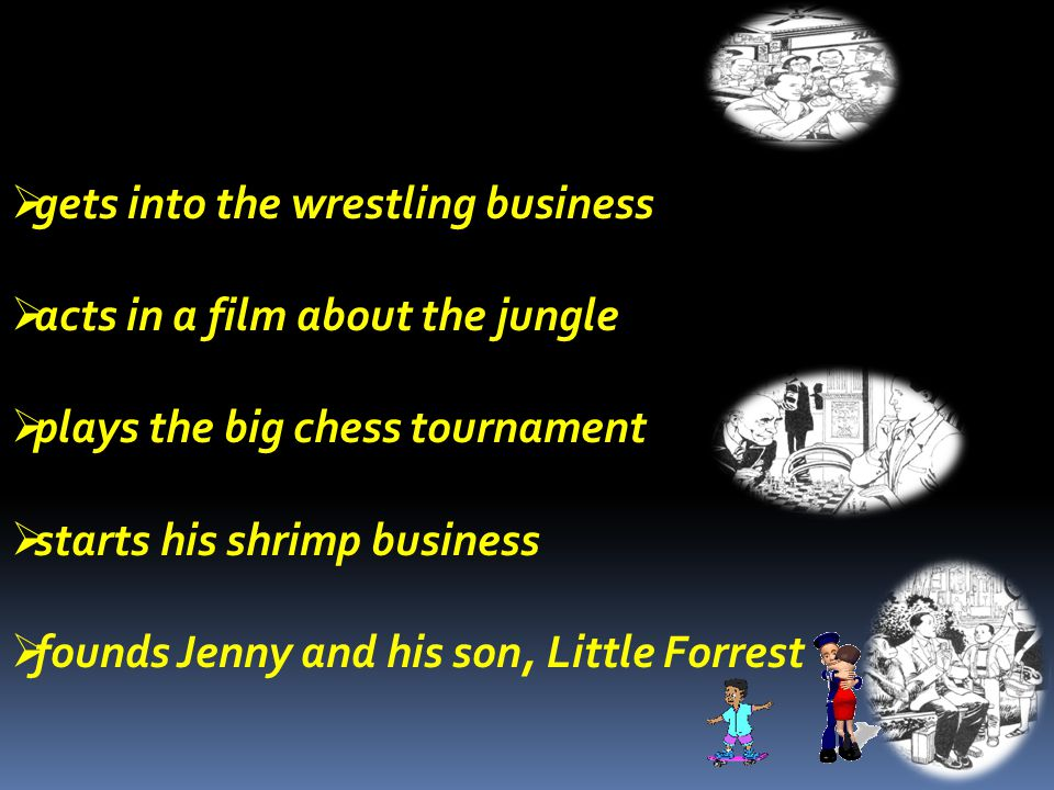  gets into the wrestling business  acts in a film about the jungle  plays the big chess tournament  starts his shrimp business  founds Jenny and his son, Little Forrest