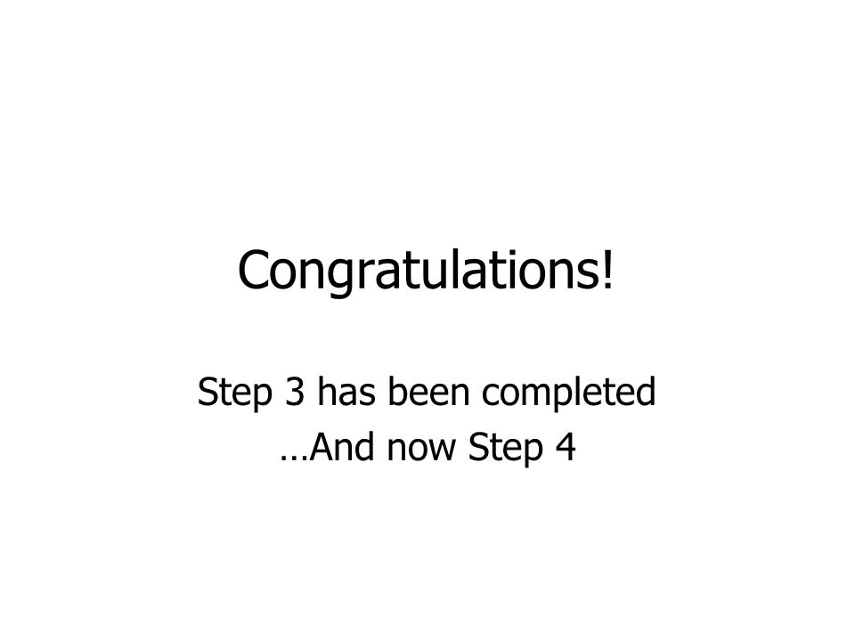 Congratulations! Step 3 has been completed …And now Step 4