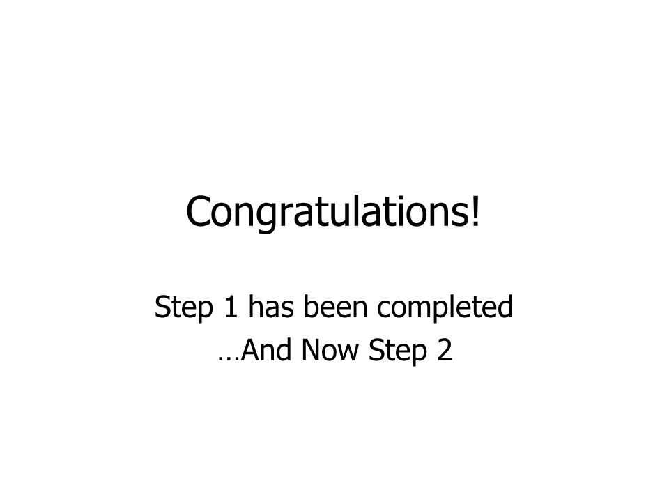 Congratulations! Step 1 has been completed …And Now Step 2