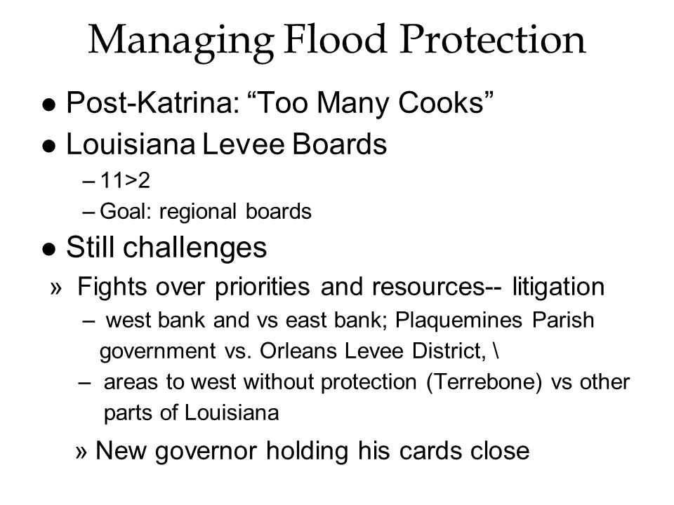 "Managing Flood Protection l Post-Katrina: ""Too Many Cooks"" l Louisiana Levee Boards –11>2 –Goal: regional boards l Still challenges » Fights over prio"
