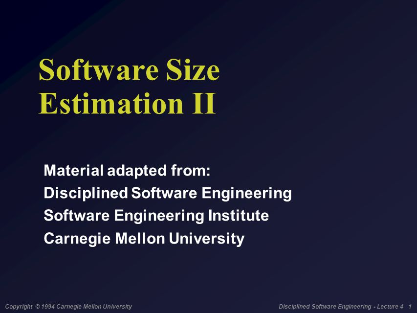 Copyright © 1994 Carnegie Mellon University Disciplined Software Engineering - Lecture 4 1 Software Size Estimation II Material adapted from: Discipli