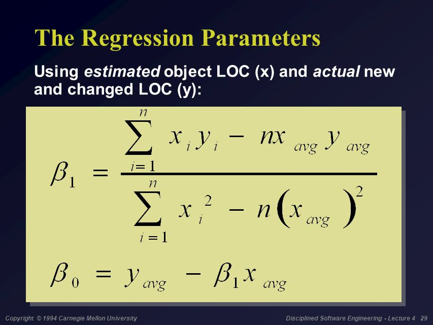 Copyright © 1994 Carnegie Mellon University Disciplined Software Engineering - Lecture 4 29 The Regression Parameters Using estimated object LOC (x) and actual new and changed LOC (y):