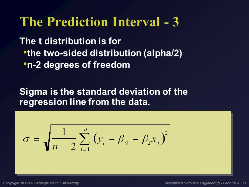 Copyright © 1994 Carnegie Mellon University Disciplined Software Engineering - Lecture 4 33 The Prediction Interval - 3 The t distribution is for the