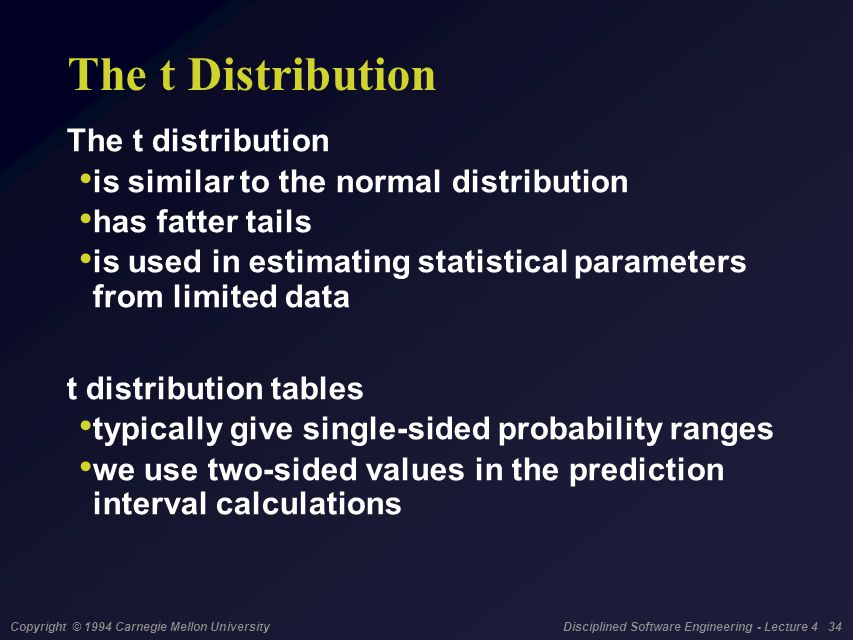 Copyright © 1994 Carnegie Mellon University Disciplined Software Engineering - Lecture 4 34 The t Distribution The t distribution is similar to the normal distribution has fatter tails is used in estimating statistical parameters from limited data t distribution tables typically give single-sided probability ranges we use two-sided values in the prediction interval calculations