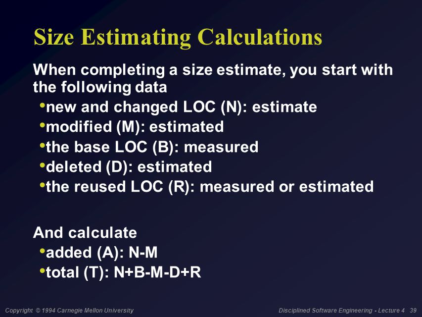 Copyright © 1994 Carnegie Mellon University Disciplined Software Engineering - Lecture 4 39 Size Estimating Calculations When completing a size estima