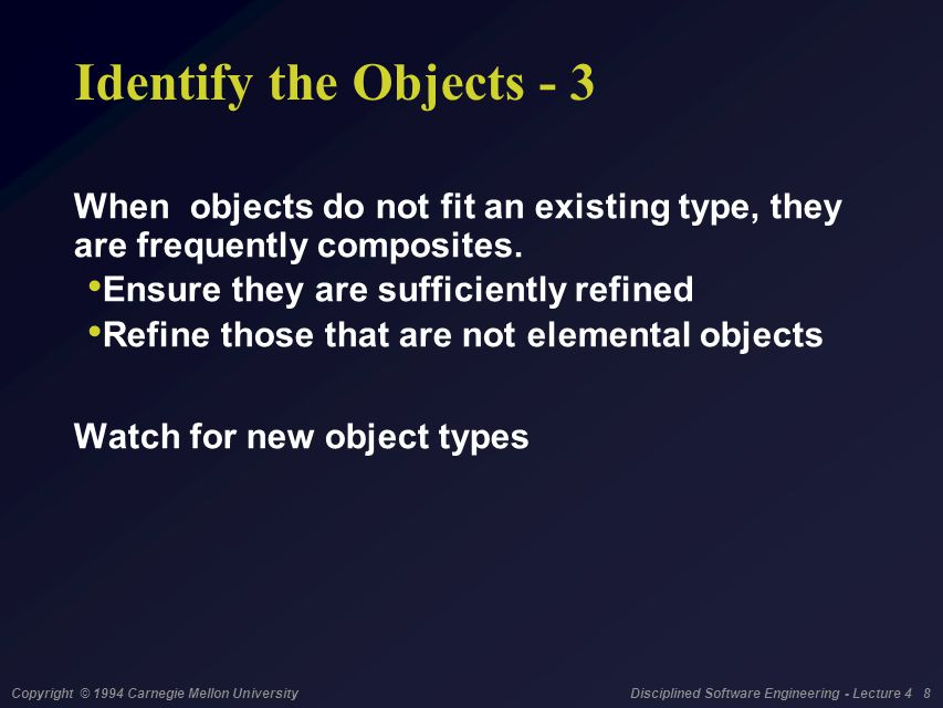 Copyright © 1994 Carnegie Mellon University Disciplined Software Engineering - Lecture 4 8 Identify the Objects - 3 When objects do not fit an existin